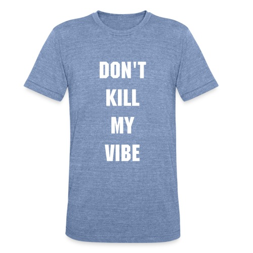 Don't Kill My Vibe - Unisex Tri-Blend T-Shirt