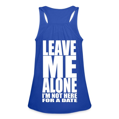 Leave Me Alone, I'm Not Here For A Date Racerback Tank - Women's Flowy Tank Top by Bella