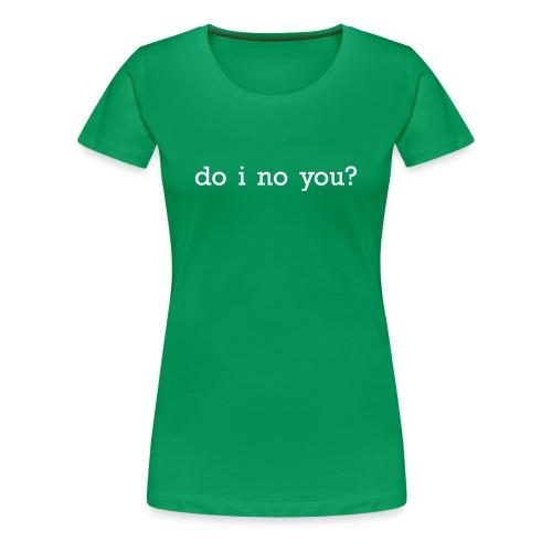 do i know you? - Women's Premium T-Shirt