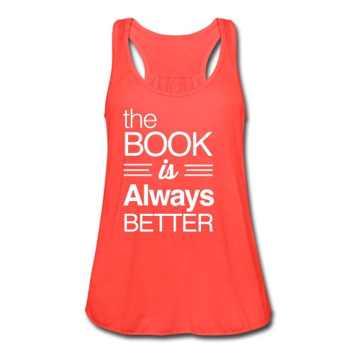 The Book is Always Better Flowy Tank  - Women's Flowy Tank Top by Bella