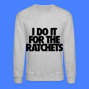 I Do It For The Ratchets Long Sleeve Shirts - Crewneck Sweatshirt