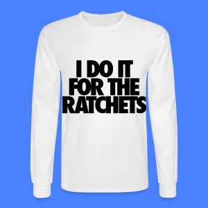 I Do It For The Ratchets Long Sleeve Shirts - Men's Long Sleeve T-Shirt