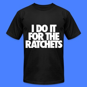 I Do It For The Ratchets T-Shirts - Men's T-Shirt by American Apparel