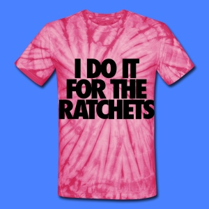 I Do It For The Ratchets T-Shirts - Unisex Tie Dye T-Shirt