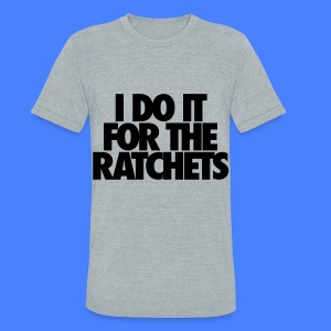 I Do It For The Ratchets T-Shirts - Unisex Tri-Blend T-Shirt by American Apparel