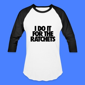 I Do It For The Ratchets T-Shirts - Baseball T-Shirt
