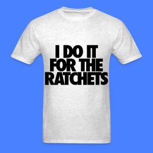 I Do It For The Ratchets T-Shirts - Men's T-Shirt