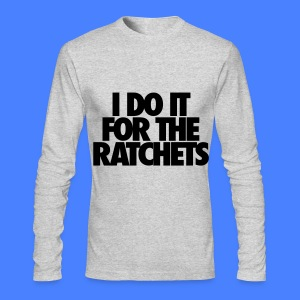 I Do It For The Ratchets Long Sleeve Shirts - Men's Long Sleeve T-Shirt by Next Level