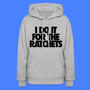I Do It For The Ratchets Hoodies - Women's Hoodie