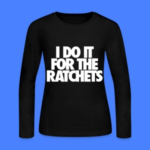 I Do It For The Ratchets Long Sleeve Shirts - Women's Long Sleeve Jersey T-Shirt
