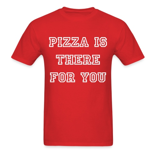 Pizza Is There For You - Men's Shirt - Men's T-Shirt