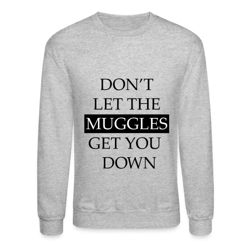 Don't Let The Muggles Get You Down - Crewneck Sweatshirt