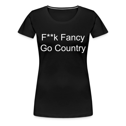 F**k Fancy Go Country Shirt - Women's Premium T-Shirt
