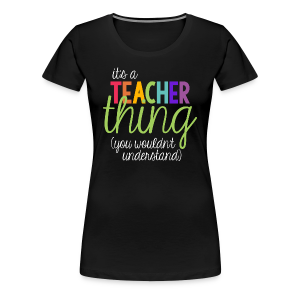 It's a Teacher Thing... You Wouldn't Understand - Women's Premium T-Shirt