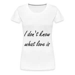 I don't know what love is - Women's Premium T-Shirt