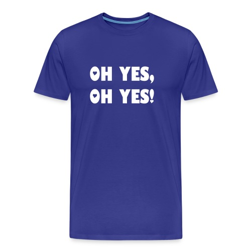 Oh yes, Oh yes - Men's Premium T-Shirt