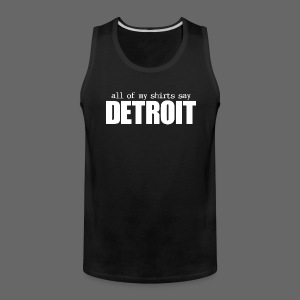 All of my shirts say Detroit - Men's Premium Tank