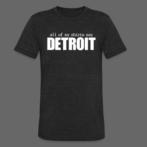 All of my shirts say Detroit - Unisex Tri-Blend T-Shirt by American Apparel