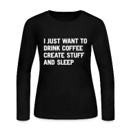 Long Sleeve Shirts ~ Women's Long Sleeve Jersey T-Shirt ~ I just want to drink coffee create stuff and sleep Long Sleeve T-Shirt