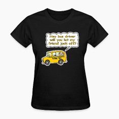 Hey Bus Driver Will You let My Friend Jack Off? Women's T-Shirts