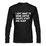 Long Sleeve Shirts ~ Men's Long Sleeve T-Shirt by American Apparel ~ I just want to drink coffee create stuff and sleep Long Sleeve T-Shirt