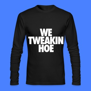 We Tweakin Hoe Long Sleeve Shirts - Men's Long Sleeve T-Shirt by Next Level