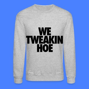 We Tweakin Hoe Long Sleeve Shirts - Crewneck Sweatshirt