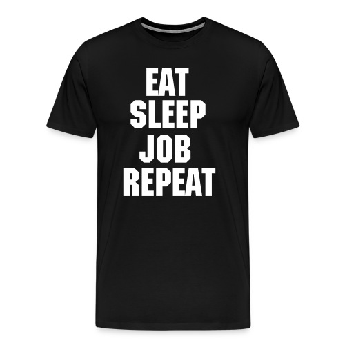 EAT SLEEP JOB REPEAT - Men's Premium T-Shirt