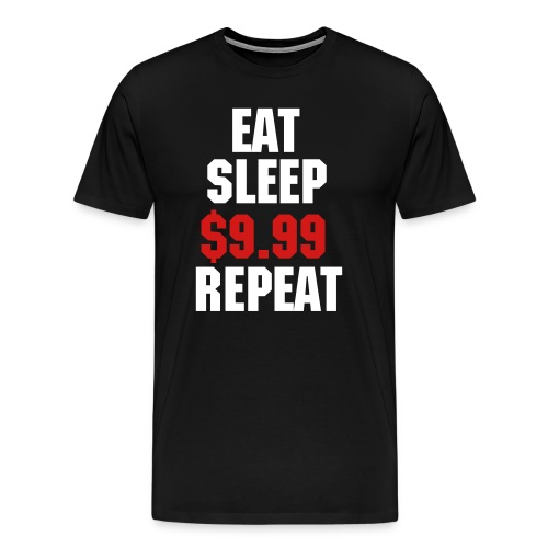 EAT SLEEP $9.99 REPEAT - Men's Premium T-Shirt