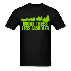 More trees less assholes Environmentalism - Green energy - Pollution - Anti-nuclear - Oil - Climate - Planet - Green anarchy - GMO - Ecologism - Anticiv - Eco-terrorism - Gree