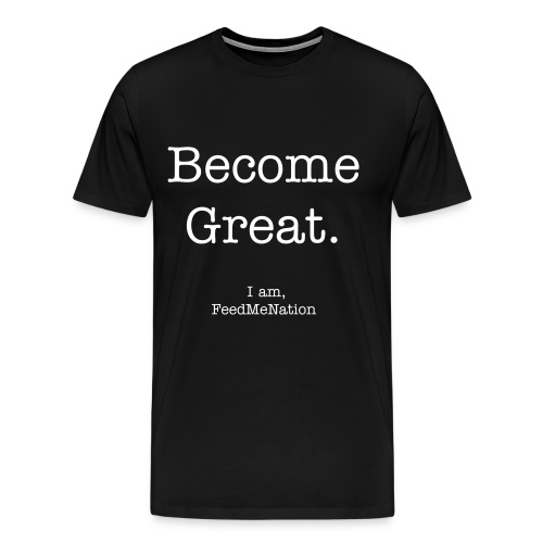 FeedMeNation Become Great Tshirt - Men's Premium T-Shirt