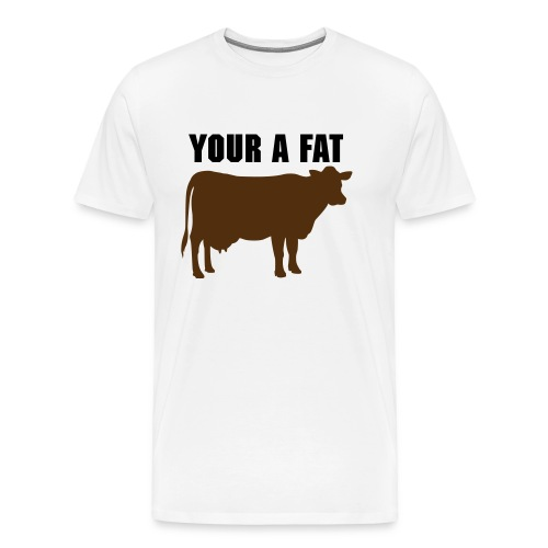 YOUR A FAT COW - Men's Premium T-Shirt