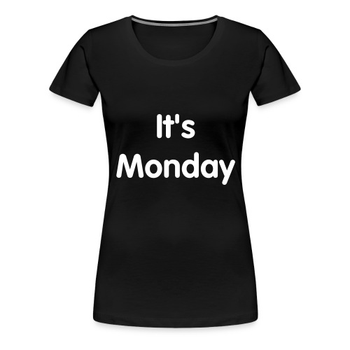 It's Monday - Women's Premium T-Shirt