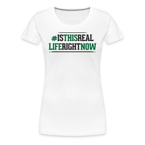 Women's Premium T-Shirt - Is This Real Life Right Now - Women's Premium T-Shirt