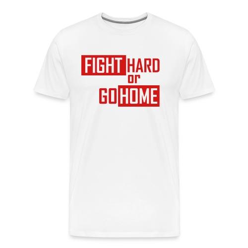 Fight hard or go home - Men's Premium T-Shirt