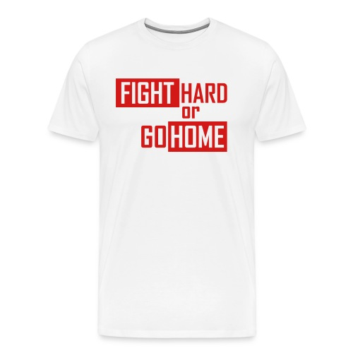 Fight hard or go home - Men's Premium T-Shirt