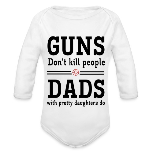Guns don't kill people, Dads with pretty daughters do - Organic Long Sleeve Baby Bodysuit
