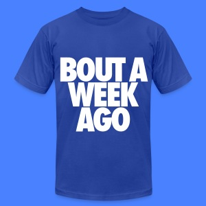 Bout A Week Ago T-Shirts - Men's T-Shirt by American Apparel