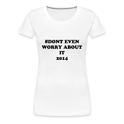 #Don't  even worry about it 2014 Women's T-shirt - Women's Premium T-Shirt