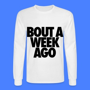 Bout A Week Ago Long Sleeve Shirts - Men's Long Sleeve T-Shirt
