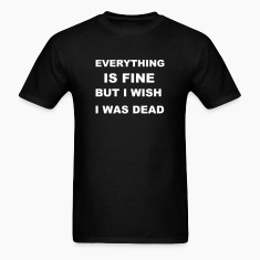 Everything is fine but I wish I was dead. T-Shirts