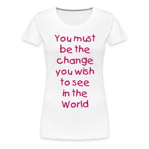You must be the change - Women's Premium T-Shirt
