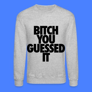 Bitch You Guessed It Long Sleeve Shirts - Crewneck Sweatshirt