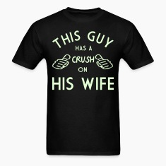 THIS GUY HAS A CRUSH ON HIS WIFE T-Shirts