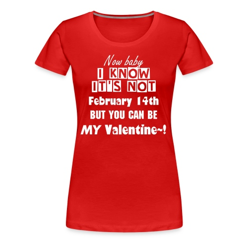 I Know It's Not February 14th (♀) - Women's Premium T-Shirt