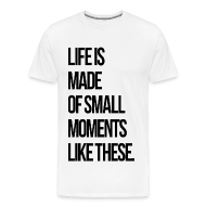 T-Shirts ~ Men's Premium T-Shirt ~ Life is Made up of Small Moments