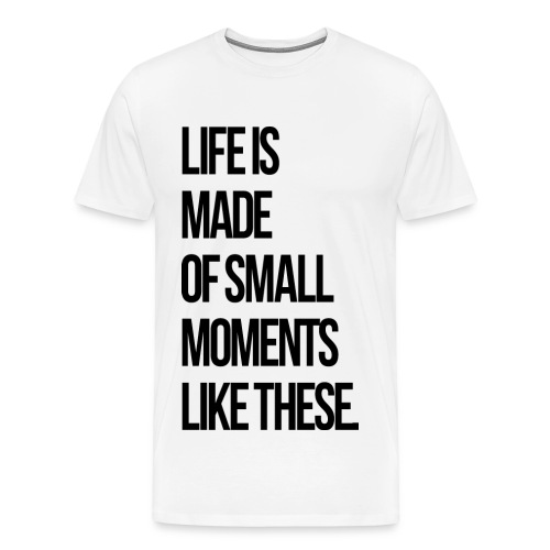 Life is Made up of Small Moments - Men's Premium T-Shirt