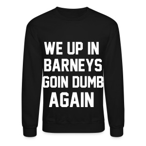 We Up In BARNEYS Going Dumb Again - Crewneck Sweatshirt