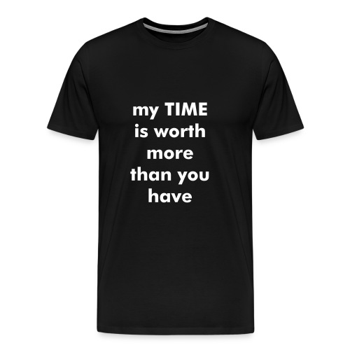 my TIME is worth more than you have - Men's Premium T-Shirt