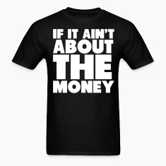 If It Ain't About The Money Shirt T-Shirts